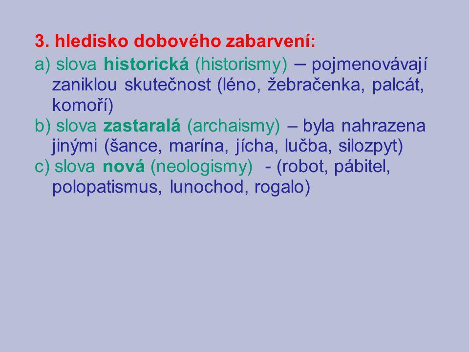 3. hledisko dobového zabarvení: a) slova historická (historismy) – pojmenovávají zaniklou skutečnost (léno, žebračenka, palcát, komoří) b) slova zasta