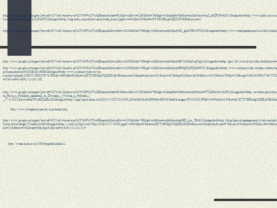 http://www.google.cz/imgres q=svat%C3%A1+hora+u+p%C5%99%C3%ADbrami&start=81&hl=cs&biw=1280&bih=766&gbv=2&addh=36&tbm=isch&tbnid=ouZ_p8ZFO9oh3M:&imgrefurl=http://www.radio.cz/cz/rubrika/folklor/mariansky-kult-zapustil-v-lidovem-prostredi-hluboke- koreny&docid=hLuK7LZy92hOTM&imgurl=http://img.radio.cz/pictures/czech/svata_hora5.jpg&w=400&h=300&ei=k-PYT4LJBuqk0QXTrJW4BA&zoom=1 http://www.google.cz/imgres q=svat%C3%A1+hora+u+p%C5%99%C3%ADbrami&hl=cs&biw=1280&bih=766&gbv=2&tbm=isch&tbnid=XJ_gkAUENoWOjM:&imgrefurl=http://www.chalupanahomoli.cz/okoli.htm&docid=3IcwFhM2f_eBUM&imgurl=http://www.chalupanahomoli.cz/sv_hora.jpg&w=400&h=300&ei=suDYT568GqS50QXK2dSvBA&zoom=1 http://www.google.cz/imgres q=svat%C3%A1+hora+u+p%C5%99%C3%ADbrami&hl=cs&biw=1280&bih=766&gbv=2&tbm=isch&tbnid=K0YzM4p5uaUqqM:&imgrefurl=http://geo3.fsv.cvut.cz/sh/index.html&docid=JDFcto4Ao6BUJM&imgurl=http://geo3.fsv.cvut.cz/sh/celek.png&w=377&h=218&ei=suDYT568GqS50QXK2dSvBA&zoom=1 http://www.google.cz/imgres q=svat%C3%A1+hora+u+p%C5%99%C3%ADbrami&hl=cs&biw=1280&bih=766&gbv=2&tbm=isch&tbnid=HOQOMFIIj4fOWM:&imgrefurl=http://www.rodinnevylety.cz/kam-s-detmi/kam-na-vylet-s-detmi/svata-hora-u- pribrami&docid=15jME-G-c4OItM&imgurl=http://www.rodinnevylety.cz/wp- content/uploads/2006/07/DSCN9574.JPG&w=800&h=600&ei=suDYT568GqS50QXK2dSvBA&zoom=1&iact=hc&vpx=331&vpy=453&dur=812&hovh=194&hovw=259&tx=178&ty=156&sig=104430009650744727929&page=2&tbnh=128&tbnw=160&start=24&ndsp =30&ved=1t:429,r:7,s:24,i:185 http://www.google.cz/imgres q=svat%C3%A1+hora+u+p%C5%99%C3%ADbrami&start=81&hl=cs&biw=1280&bih=766&gbv=2&addh=36&tbm=isch&tbnid=FTUaOk0ybwAsPM:&imgrefurl=http://eweline.rajce.idnes.cz/Sva ta_Hora_u_Pribrami_pamatnik_A._Dvoraka_-_Vysoka_u_Pribrami_- _17.4.2010/&docid=neTNceXk2kBuMM&imgurl=http://img2.rajce.idnes.cz/d0203/3/3320/3320549_df14e6b42bc828986e6c4885360baf0a/images/P1110326.JPG&w=900&h=1200&ei=Q-XYT53RKuSg0QXKoJiIBA&zoom=1 http://www.fotogalerie.pavelj.cz/pribram.htm http://www.google.cz/imgres q=svat%C3%A1+ho