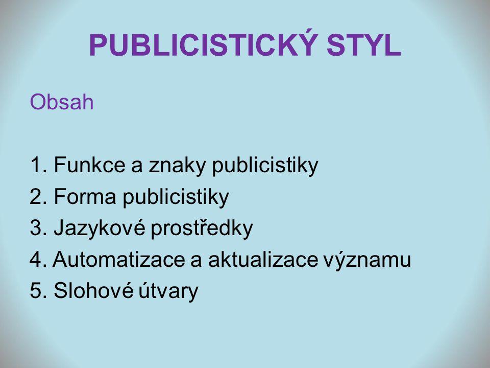PUBLICISTICKÝ STYL Obsah 1. Funkce a znaky publicistiky 2. Forma publicistiky 3. Jazykové prostředky 4. Automatizace a aktualizace významu 5. Slohové