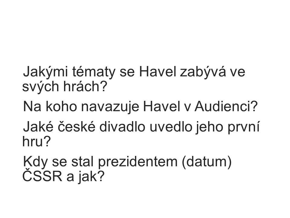 Jakými tématy se Havel zabývá ve svých hrách? Na koho navazuje Havel v Audienci? Jaké české divadlo uvedlo jeho první hru? Kdy se stal prezidentem (da