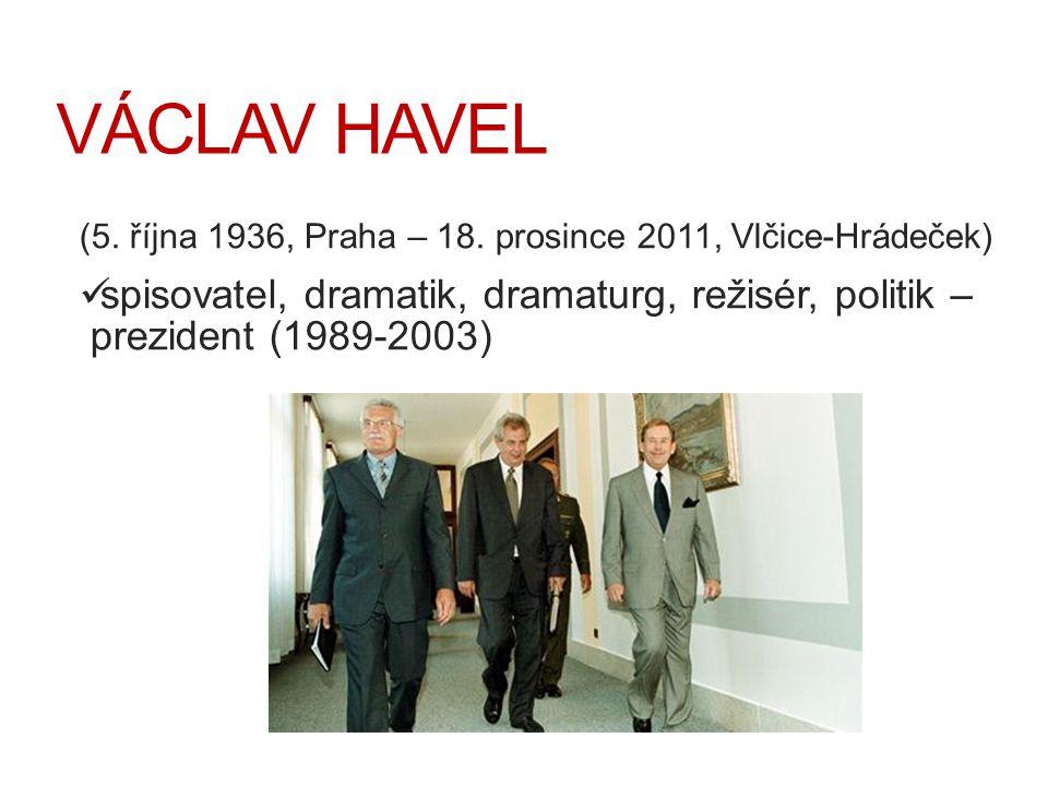 VÁCLAV HAVEL (5. října 1936, Praha – 18. prosince 2011, Vlčice-Hrádeček) spisovatel, dramatik, dramaturg, režisér, politik – prezident (1989-2003)