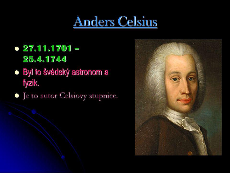 Anders Celsius 27.11.1701 – 25.4.1744 27.11.1701 – 25.4.1744 Byl to švédský astronom a fyzik. Byl to švédský astronom a fyzik. Je to autor Celsiovy st
