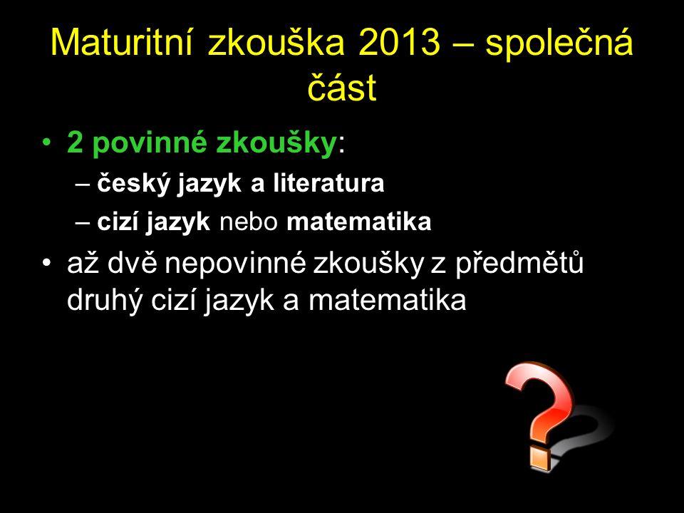 Maturitní zkouška 2013 – společná část 2 povinné zkoušky: –český jazyk a literatura –cizí jazyk nebo matematika až dvě nepovinné zkoušky z předmětů dr