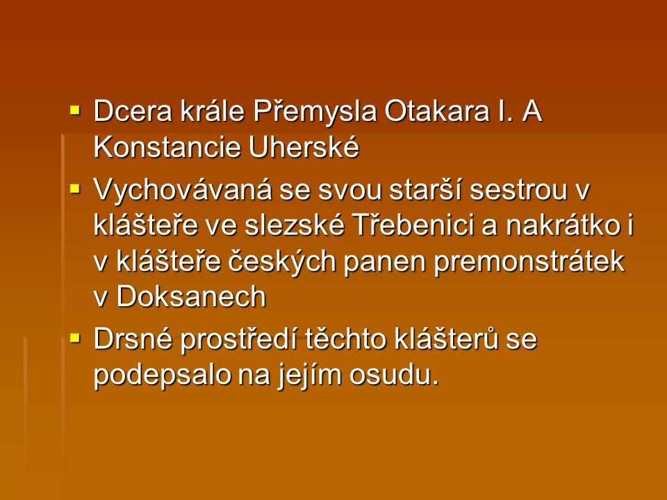  Dcera krále Přemysla Otakara I. A Konstancie Uherské  Vychovávaná se svou starší sestrou v klášteře ve slezské Třebenici a nakrátko i v klášteře če