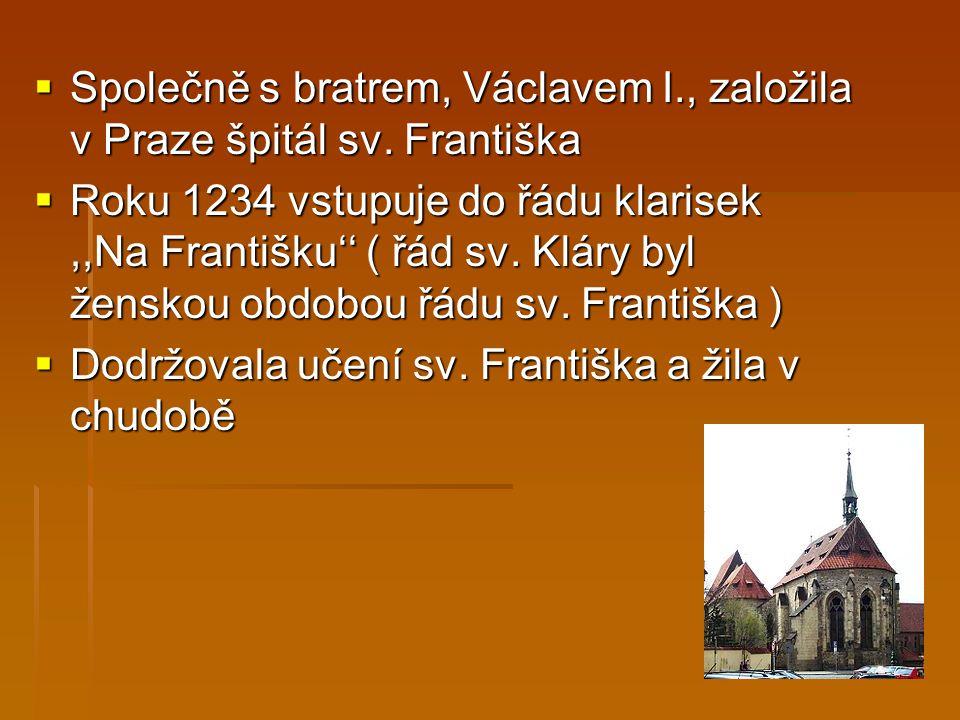  Společně s bratrem, Václavem I., založila v Praze špitál sv. Františka  Roku 1234 vstupuje do řádu klarisek,,Na Františku'' ( řád sv. Kláry byl žen