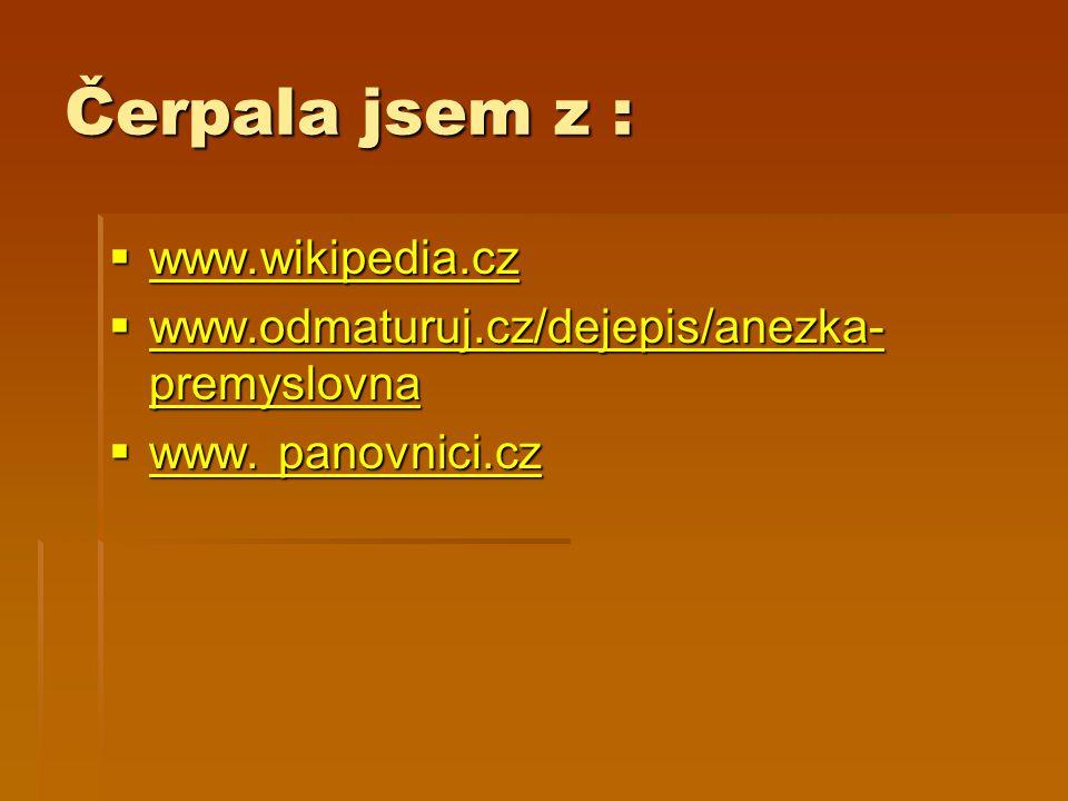 Čerpala jsem z :  www.wikipedia.cz www.wikipedia.cz  www.odmaturuj.cz/dejepis/anezka- premyslovna www.odmaturuj.cz/dejepis/anezka- premyslovna www.o