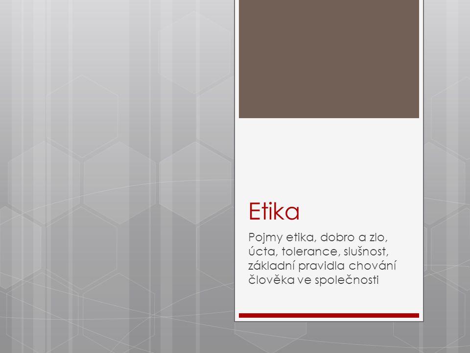 Etika Pojmy etika, dobro a zlo, úcta, tolerance, slušnost, základní pravidla chování člověka ve společnosti