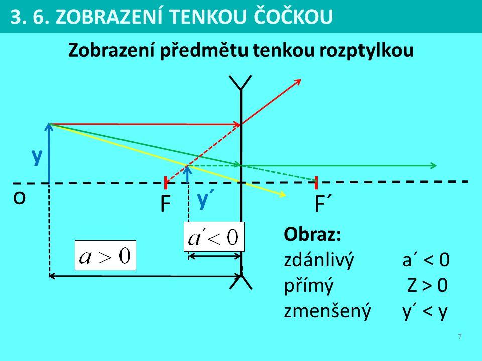 7 3. 6. ZOBRAZENÍ TENKOU ČOČKOU Zobrazení předmětu tenkou rozptylkou F F´ o y y´ Obraz: zdánlivýa´ < 0 přímý Z > 0 zmenšenýy´ < y