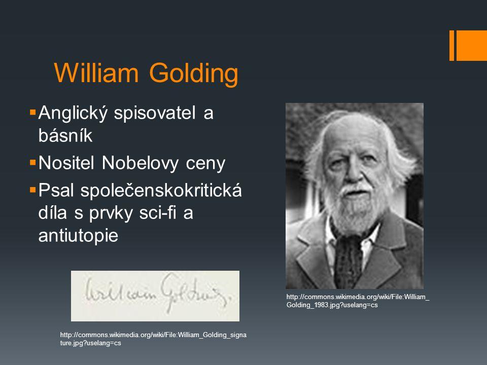 William Golding  Anglický spisovatel a básník  Nositel Nobelovy ceny  Psal společenskokritická díla s prvky sci-fi a antiutopie http://commons.wikimedia.org/wiki/File:William_ Golding_1983.jpg uselang=cs http://commons.wikimedia.org/wiki/File:William_Golding_signa ture.jpg uselang=cs
