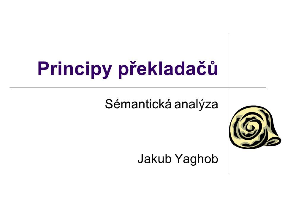 Principy překladačů Sémantická analýza Jakub Yaghob