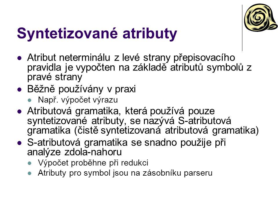 Syntetizované atributy Atribut neterminálu z levé strany přepisovacího pravidla je vypočten na základě atributů symbolů z pravé strany Běžně používány