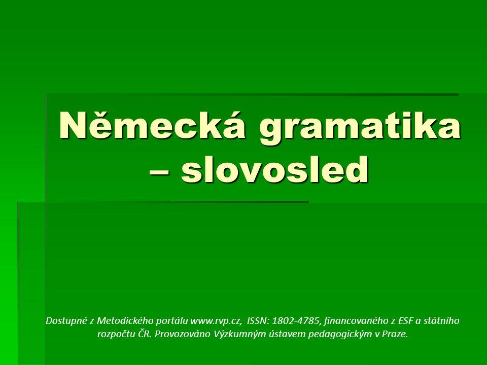 Německá gramatika – slovosled Dostupné z Metodického portálu www.rvp.cz, ISSN: 1802-4785, financovaného z ESF a státního rozpočtu ČR. Provozováno Výzk
