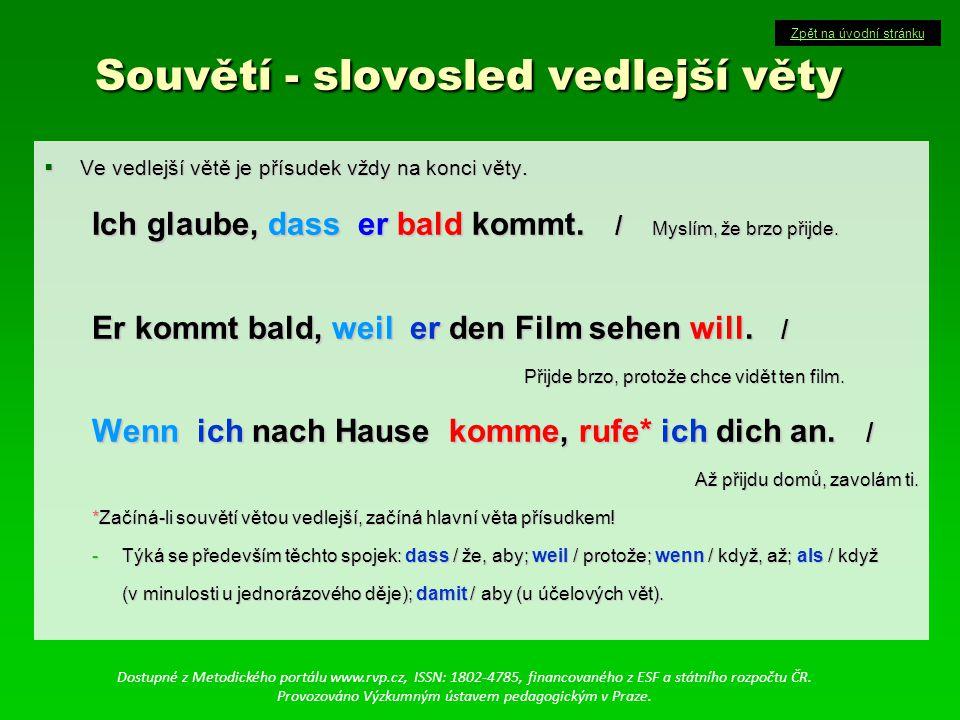 Souvětí - slovosled vedlejší věty Souvětí - slovosled vedlejší věty  Ve vedlejší větě je přísudek vždy na konci věty. Ich glaube, dass er bald kommt.