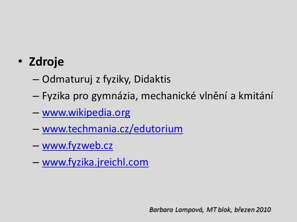Zdroje – Odmaturuj z fyziky, Didaktis – Fyzika pro gymnázia, mechanické vlnění a kmitání – www.wikipedia.org www.wikipedia.org – www.techmania.cz/edutorium www.techmania.cz/edutorium – www.fyzweb.cz www.fyzweb.cz – www.fyzika.jreichl.com www.fyzika.jreichl.com Barbara Lampová, MT blok, březen 2010