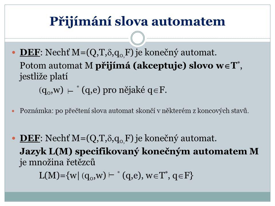 Přijímání slova automatem DEF: Nechť M=(Q,T, ,q 0, F) je konečný automat. Potom automat M přijímá (akceptuje) slovo w  T *, jestliže platí ( q 0,w)