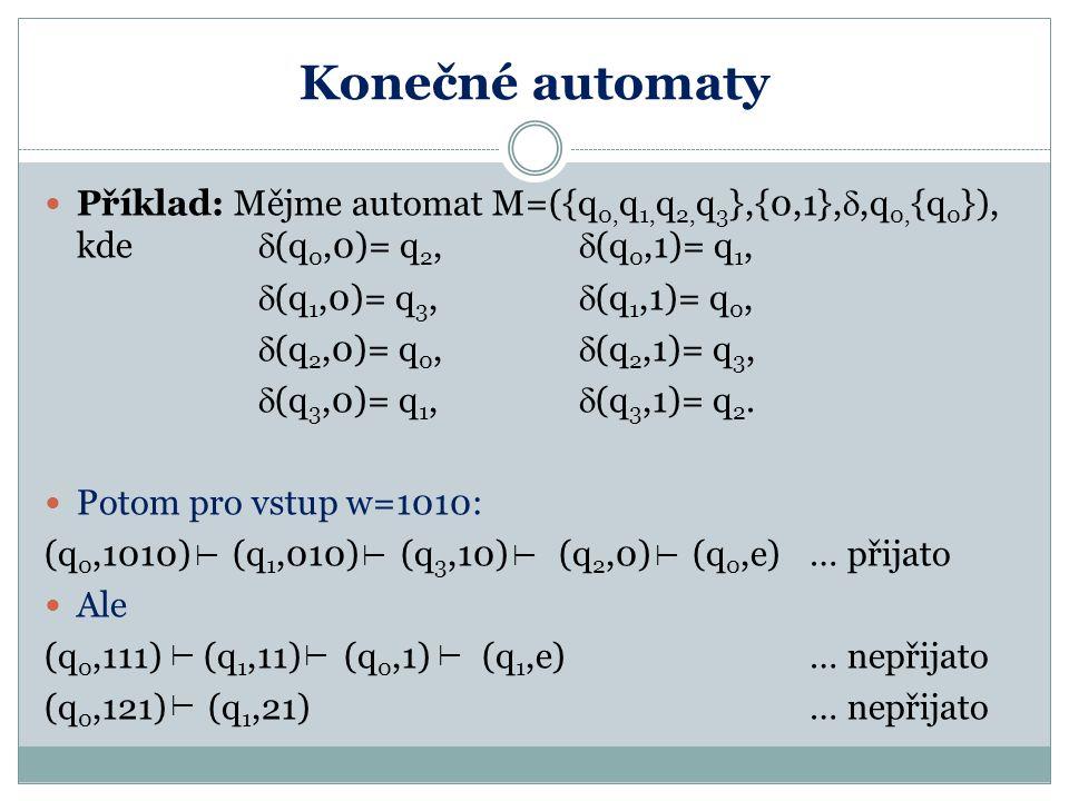 Konečné automaty Příklad: Mějme automat M=({q 0, q 1, q 2, q 3 },{0,1}, ,q 0, {q 0 }), kde  (q 0,0)= q 2,  (q 0,1)= q 1,  (q 1,0)= q 3,  (q 1,1)=