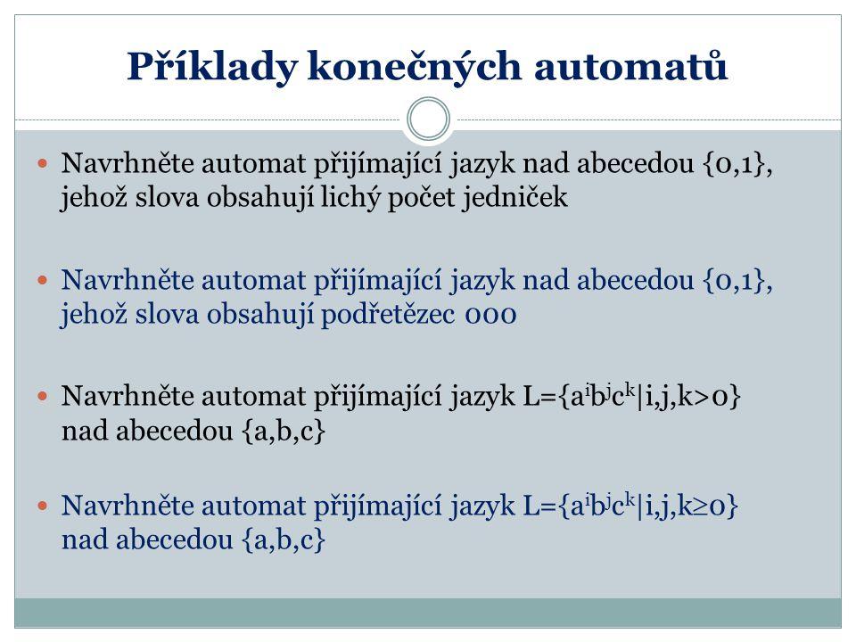 Příklady konečných automatů Navrhněte automat přijímající jazyk nad abecedou {0,1}, jehož slova obsahují lichý počet jedniček Navrhněte automat přijím