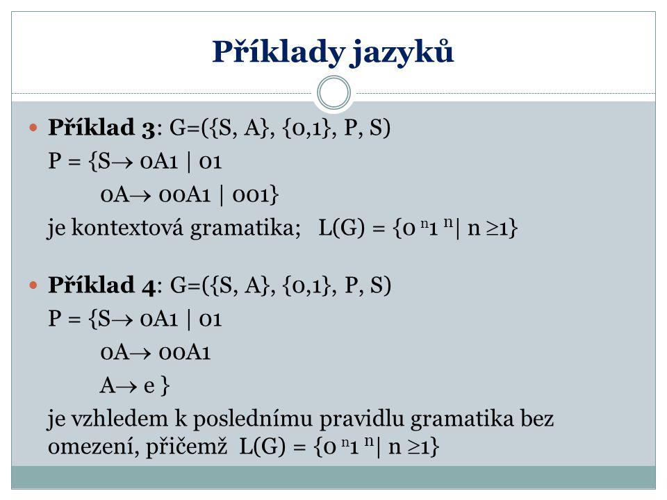 Příklady jazyků Příklad 3: G=({S, A}, {0,1}, P, S) P = {S  0A1 | 01 0A  00A1 | 001} je kontextová gramatika; L(G) = {0 n 1 n | n  1} Příklad 4: G=(