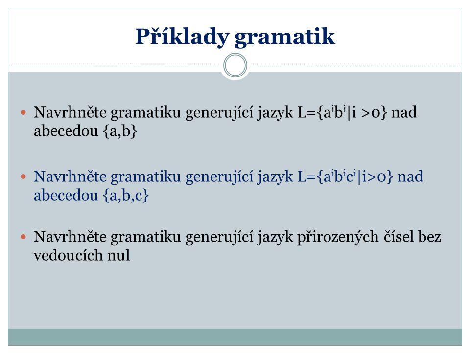 Příklady gramatik Navrhněte gramatiku generující jazyk L={a i b i |i >0} nad abecedou {a,b} Navrhněte gramatiku generující jazyk L={a i b i c i |i>0}