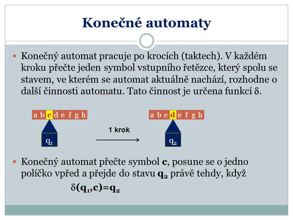 Konečné automaty Konečný automat pracuje po krocích (taktech). V každém kroku přečte jeden symbol vstupního řetězce, který spolu se stavem, ve kterém