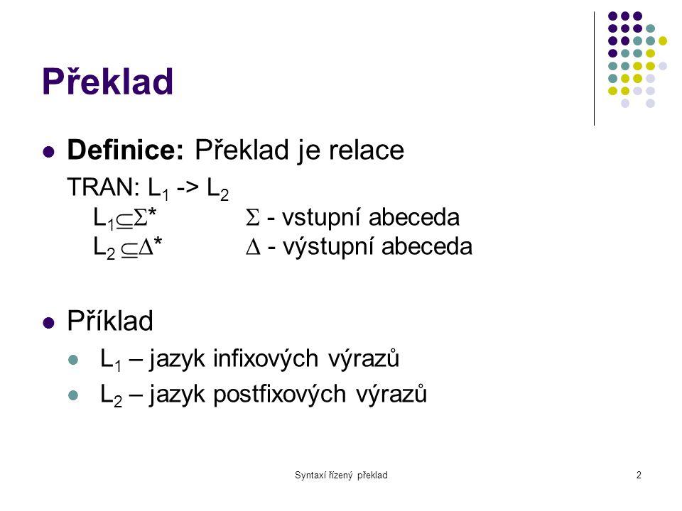 Syntaxí řízený překlad3 Překladová gramatika Definice: Překladová párová gramatika V = (N, , , P, S) N - neterminály  - vstupní abeceda  - výstupní abeceda P – přepisovací pravidla S – startovací neterminál P: A -> ,   (N  )*,  (N  )* Neterminály z  jsou permutacemi neterminálů z 