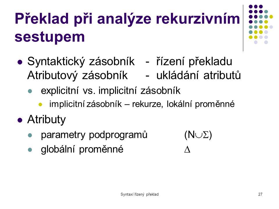 Syntaxí řízený překlad28 Překlad při analýze rekurzivním sestupem Atributy dědičné -vstupní parametry syntetizované - výstupní parametry Sémantické akce Přímo na odpovídajících místech v podprogramech pro analýzu pravidel Hodnoty syntetizovaných atributů musí být definovány.