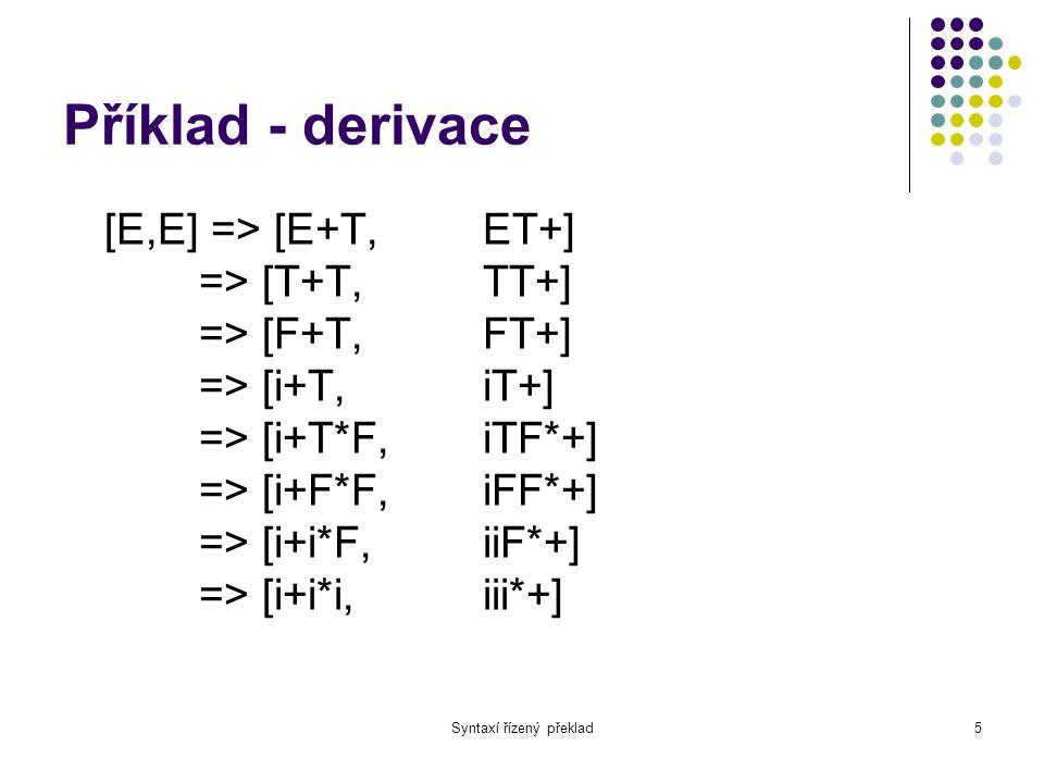 Syntaxí řízený překlad6 Překladová gramatika Jsou-li neterminály ve vstupní i výstupní části pravé strany ve stejném pořadí, můžeme obě části spojit => překladová gramatika Musíme ale odlišit vstupní a výstupní symboly