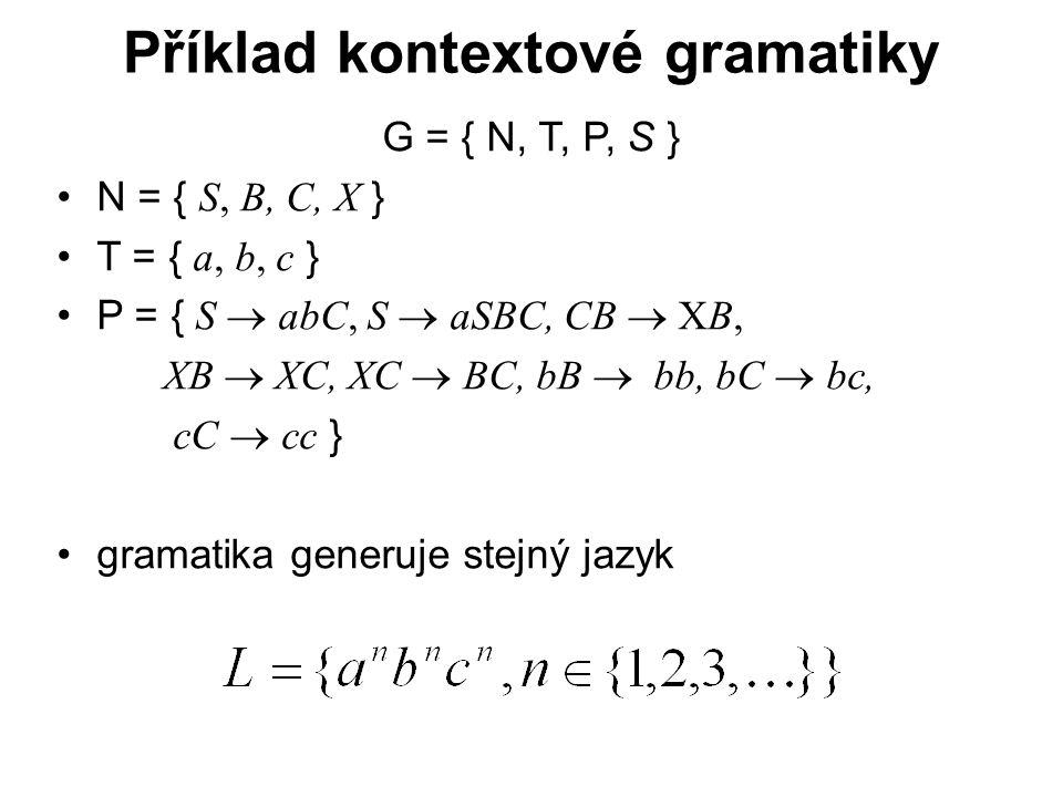 České vysoké učení technické v Praze Fakulta dopravní Příklad kontextové gramatiky G = { N, T, P, S } N = { S, B, C, X } T = { a, b, c } P = { S  abC, S  aSBC, CB  XB, XB  XC, XC  BC, bB   bb, bC  bc, cC  cc } gramatika generuje stejný jazyk