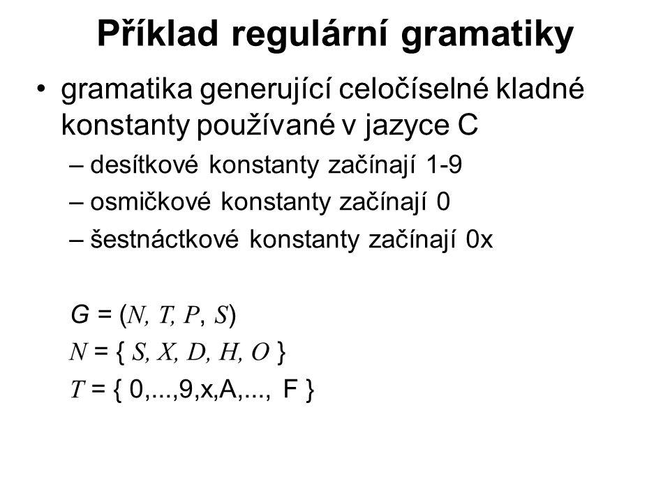 České vysoké učení technické v Praze Fakulta dopravní Příklad regulární gramatiky gramatika generující celočíselné kladné konstanty používané v jazyce C –desítkové konstanty začínají 1-9 –osmičkové konstanty začínají 0 –šestnáctkové konstanty začínají 0x G = ( N, T, P, S ) N = { S, X, D, H, O } T = { 0,...,9,x,A,..., F }