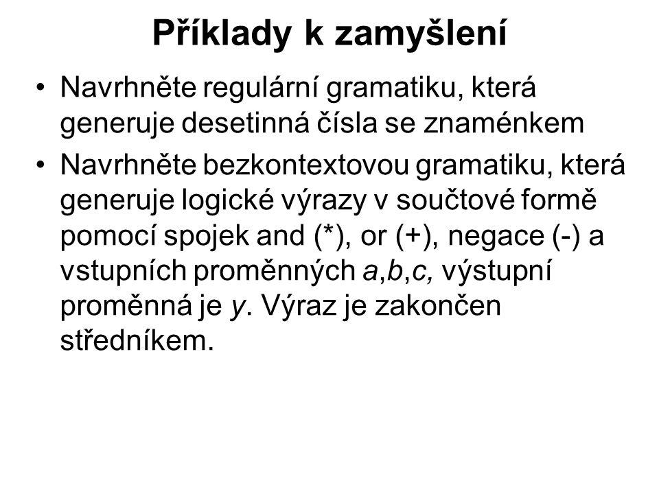 České vysoké učení technické v Praze Fakulta dopravní Příklady k zamyšlení Navrhněte regulární gramatiku, která generuje desetinná čísla se znaménkem Navrhněte bezkontextovou gramatiku, která generuje logické výrazy v součtové formě pomocí spojek and (*), or (+), negace (-) a vstupních proměnných a,b,c, výstupní proměnná je y.
