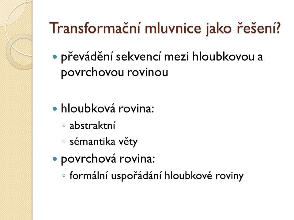 Transformační mluvnice jako řešení? převádění sekvencí mezi hloubkovou a povrchovou rovinou hloubková rovina: ◦ abstraktní ◦ sémantika věty povrchová