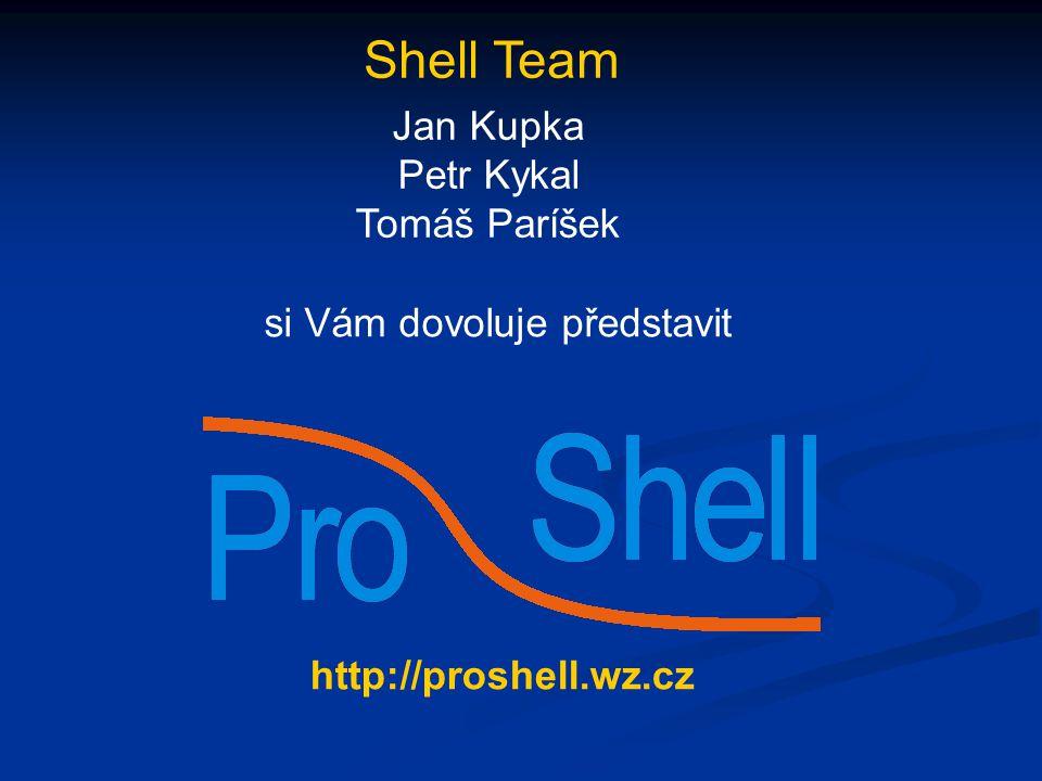 Shell Team Jan Kupka Petr Kykal Tomáš Paríšek si Vám dovoluje představit http://proshell.wz.cz