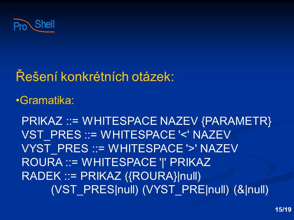 Řešení konkrétních otázek: Gramatika: PRIKAZ ::= WHITESPACE NAZEV {PARAMETR} VST_PRES ::= WHITESPACE < NAZEV VYST_PRES ::= WHITESPACE > NAZEV ROURA ::= WHITESPACE | PRIKAZ RADEK ::= PRIKAZ ({ROURA}|null) (VST_PRES|null) (VYST_PRE|null) (&|null) 15/19