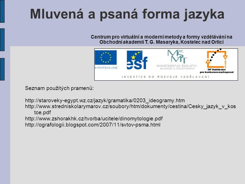 Seznam použitých pramenů: http://staroveky-egypt.wz.cz/jazyk/gramatika/0203_ideogramy.htm http://www.stredniskolarymarov.cz/soubory/htm/dokumenty/cestina/Cesky_jazyk_v_kos tce.pdf http://www.zshorakhk.cz/tvorba/ucitele/dinomytologie.pdf http://ografologii.blogspot.com/2007/11/svtov-psma.html Mluvená a psaná forma jazyka Centrum pro virtuální a moderní metody a formy vzdělávání na Obchodní akademii T.