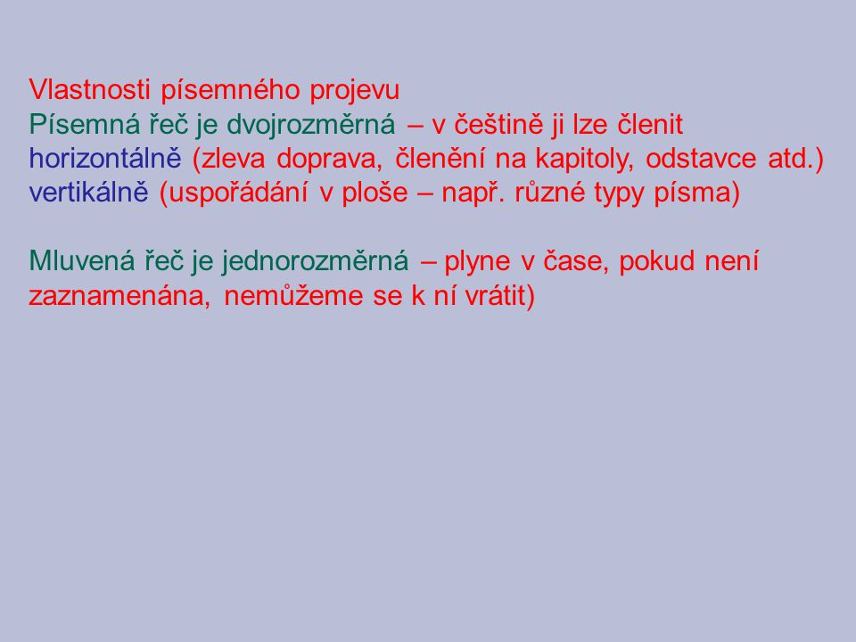 Vlastnosti písemného projevu Písemná řeč je dvojrozměrná – v češtině ji lze členit horizontálně (zleva doprava, členění na kapitoly, odstavce atd.) vertikálně (uspořádání v ploše – např.