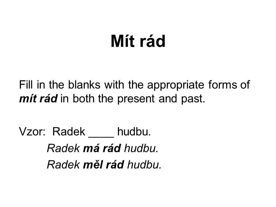Mít rád Fill in the blanks with the appropriate forms of mít rád in both the present and past. Vzor: Radek ____ hudbu. Radek má rád hudbu. Radek měl r