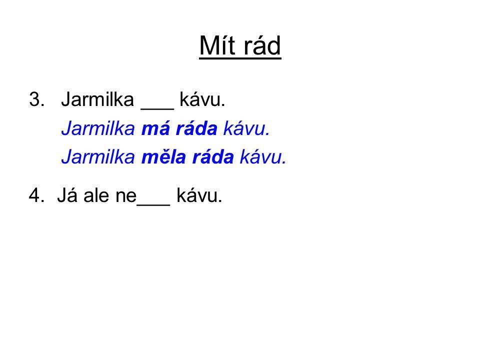Mít rád 3.Jarmilka ___ kávu. Jarmilka má ráda kávu. Jarmilka měla ráda kávu. 4. Já ale ne___ kávu.