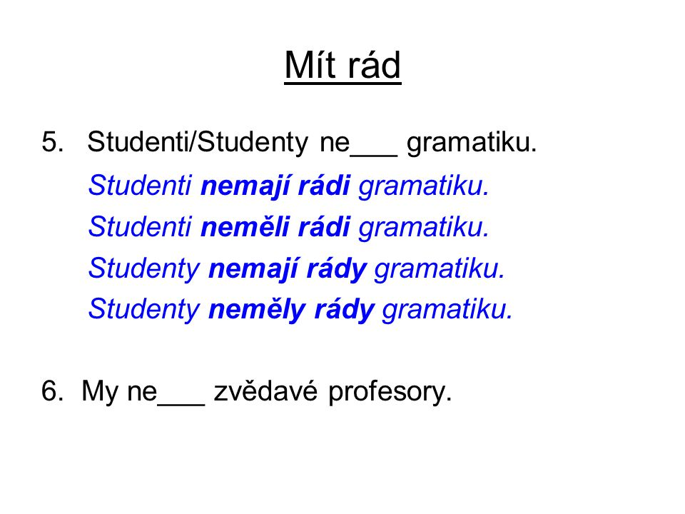 Mít rád 5.Studenti/Studenty ne___ gramatiku. Studenti nemají rádi gramatiku.