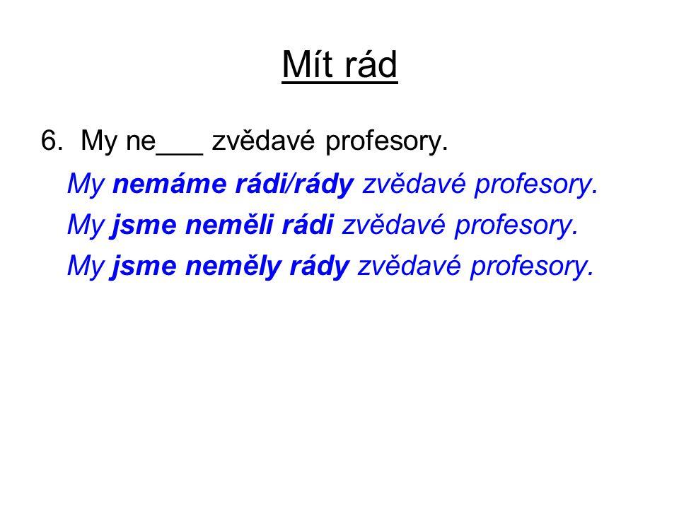 Mít rád 6. My ne___ zvědavé profesory. My nemáme rádi/rády zvědavé profesory.