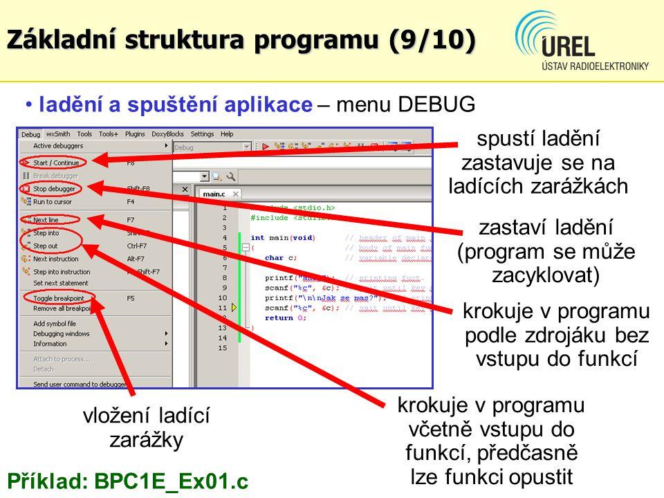 ladění a spuštění aplikace – menu DEBUG spustí ladění zastavuje se na ladících zarážkách krokuje v programu včetně vstupu do funkcí, předčasně lze funkci opustit krokuje v programu podle zdrojáku bez vstupu do funkcí vložení ladící zarážky Příklad: BPC1E_Ex01.c zastaví ladění (program se může zacyklovat) Základní struktura programu (9/10)