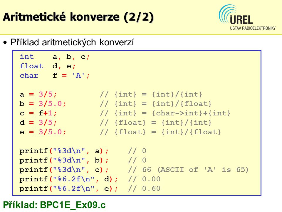 int a, b, c; float d, e; char f = A ; a = 3/5; // {int} = {int}/{int} b = 3/5.0; // {int} = {int}/{float} c = f+1;// {int} = {char->int}+{int} d = 3/5; // {float} = {int}/{int} e = 3/5.0; // {float} = {int}/{float} printf( %3d\n , a); // 0 printf( %3d\n , b);// 0 printf( %3d\n , c);// 66 (ASCII of A is 65) printf( %6.2f\n , d); // 0.00 printf( %6.2f\n , e); // 0.60 Příklad aritmetických konverzí Příklad: BPC1E_Ex09.c Aritmetické konverze (2/2)