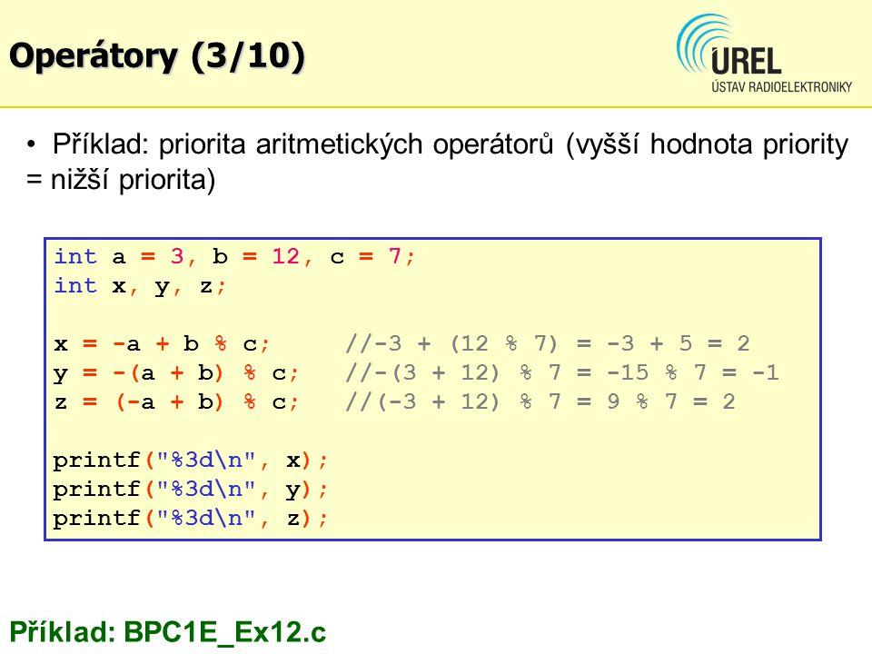 Příklad: priorita aritmetických operátorů (vyšší hodnota priority = nižší priorita) Příklad: BPC1E_Ex12.c int a = 3, b = 12, c = 7; int x, y, z; x = -a + b % c; //-3 + (12 % 7) = -3 + 5 = 2 y = -(a + b) % c; //-(3 + 12) % 7 = -15 % 7 = -1 z = (-a + b) % c; //(-3 + 12) % 7 = 9 % 7 = 2 printf( %3d\n , x); printf( %3d\n , y); printf( %3d\n , z); Operátory (3/10)