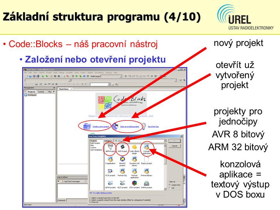 Code::Blocks – náš pracovní nástroj Založení nebo otevření projektu nový projekt otevřít už vytvořený projekt konzolová aplikace = textový výstup v DOS boxu projekty pro jednočipy AVR 8 bitový ARM 32 bitový Základní struktura programu (4/10)