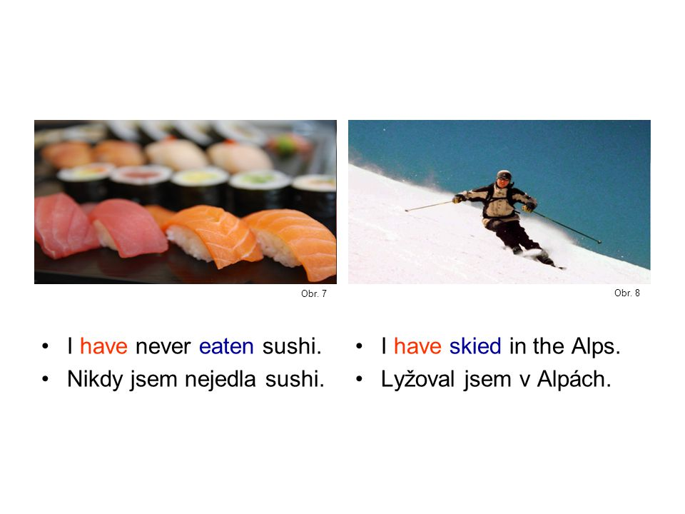 I have never eaten sushi. Nikdy jsem nejedla sushi.