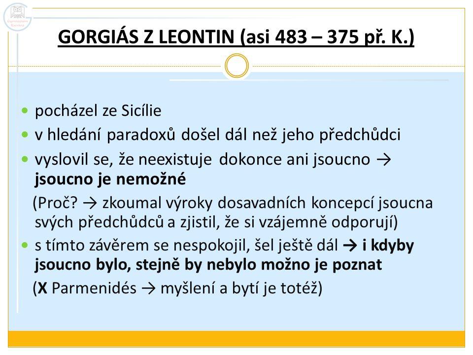GORGIÁS Z LEONTIN (asi 483 – 375 př. K.) pocházel ze Sicílie v hledání paradoxů došel dál než jeho předchůdci vyslovil se, že neexistuje dokonce ani j