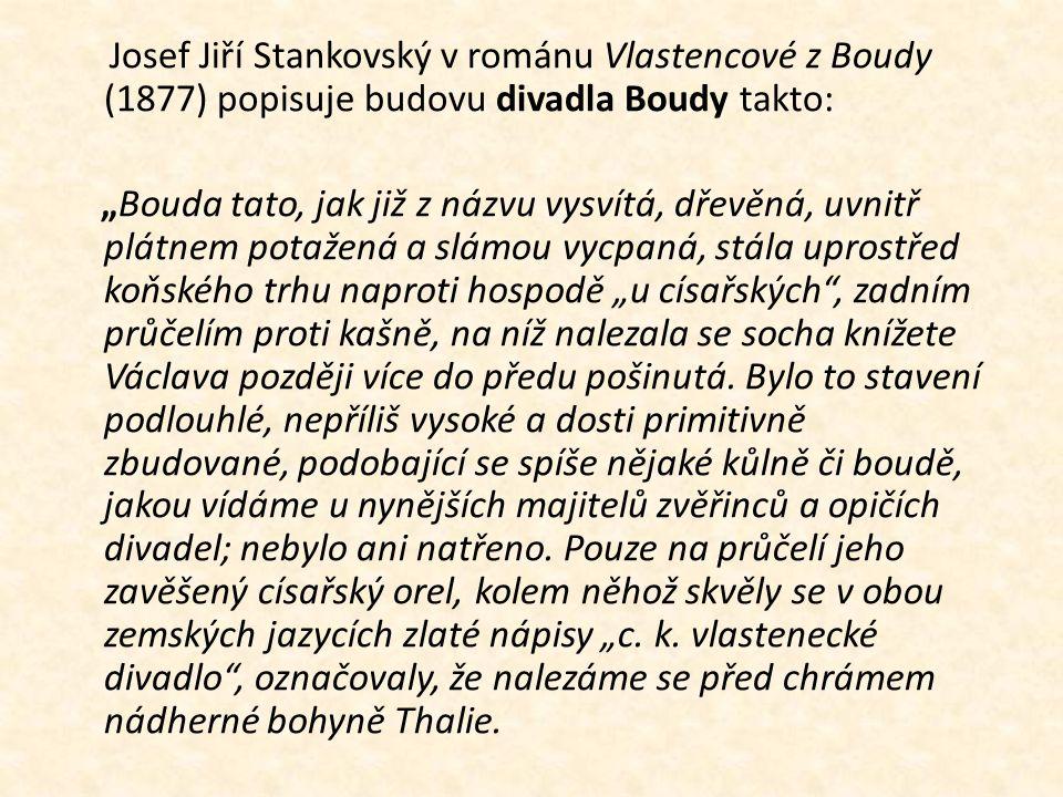 """Josef Jiří Stankovský v románu Vlastencové z Boudy (1877) popisuje budovu divadla Boudy takto: """"Bouda tato, jak již z názvu vysvítá, dřevěná, uvnitř p"""