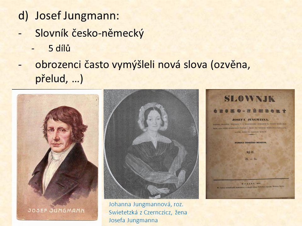 d)Josef Jungmann: -Slovník česko-německý -5 dílů -obrozenci často vymýšleli nová slova (ozvěna, přelud, …) Johanna Jungmannová, roz. Swietetzká z Czer