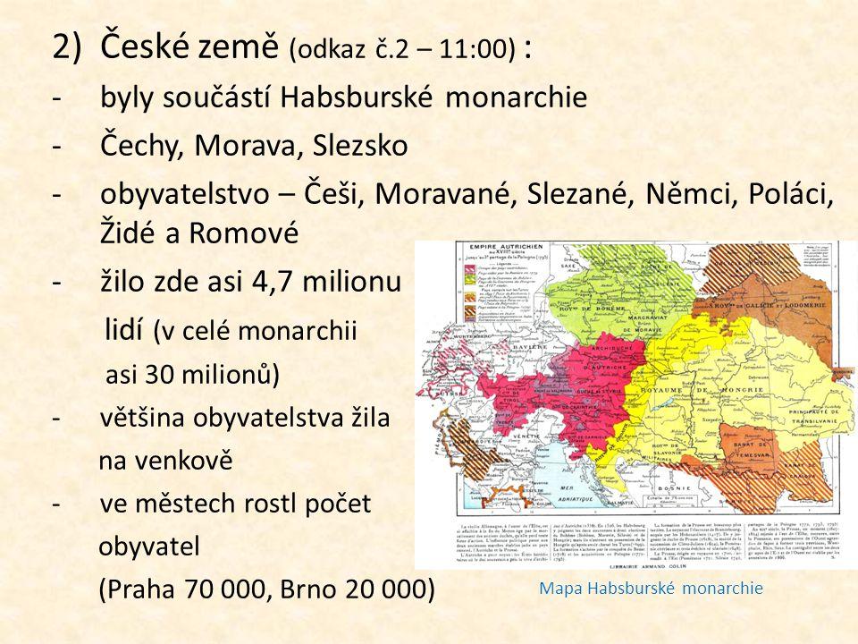 2)České země (odkaz č.2 – 11:00) : -byly součástí Habsburské monarchie -Čechy, Morava, Slezsko -obyvatelstvo – Češi, Moravané, Slezané, Němci, Poláci,