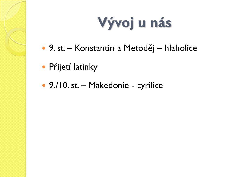 Vývoj u nás 9. st. – Konstantin a Metoděj – hlaholice Přijetí latinky 9./10. st. – Makedonie - cyrilice