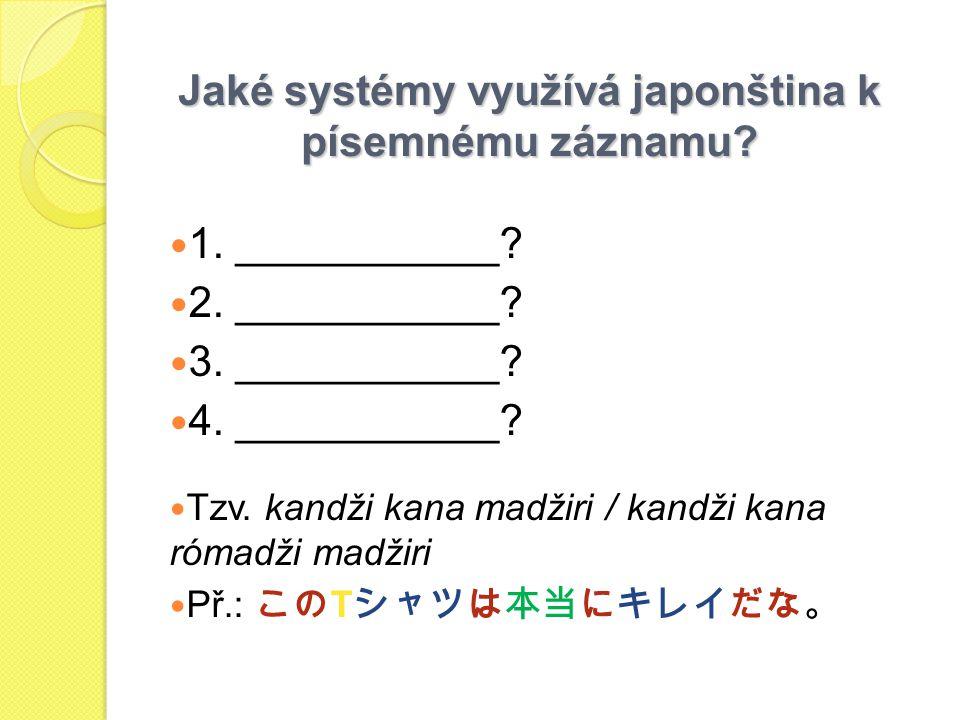 Jaké systémy využívá japonština k písemnému záznamu? 1. ___________? 2. ___________? 3. ___________? 4. ___________? Tzv. kandži kana madžiri / kandži